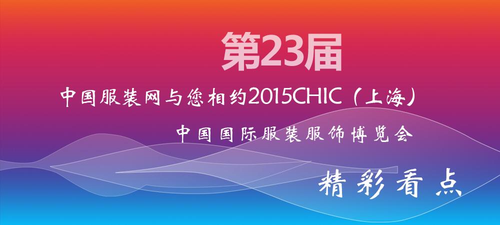 中国服装网与您相约2015CHIC(上海)精彩看点